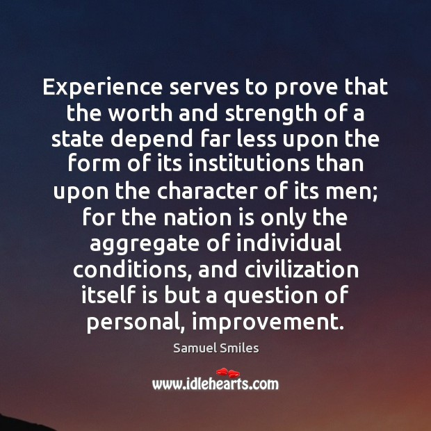 Experience serves to prove that the worth and strength of a state Samuel Smiles Picture Quote