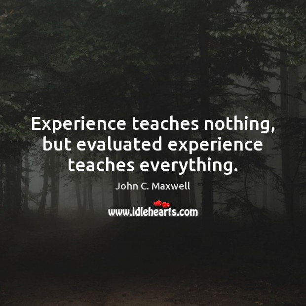 Image about Experience teaches nothing, but evaluated experience teaches everything.
