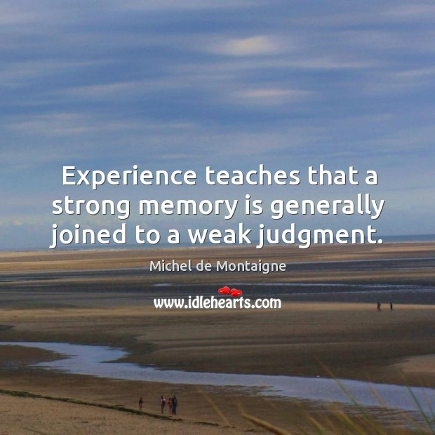 Experience teaches that a strong memory is generally joined to a weak judgment. Image
