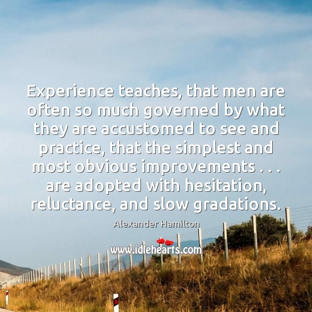 Experience teaches, that men are often so much governed by what they Alexander Hamilton Picture Quote