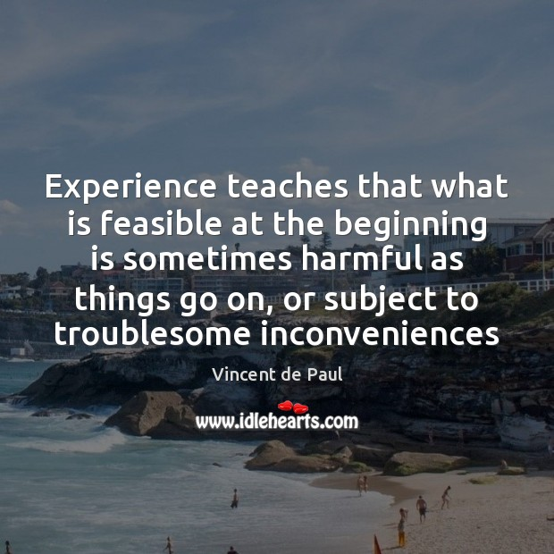 Experience teaches that what is feasible at the beginning is sometimes harmful Vincent de Paul Picture Quote