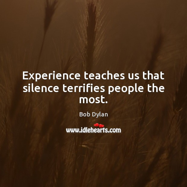 Experience teaches us that silence terrifies people the most. Image