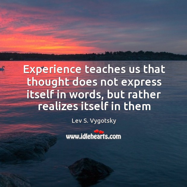 Experience teaches us that thought does not express itself in words, but Image