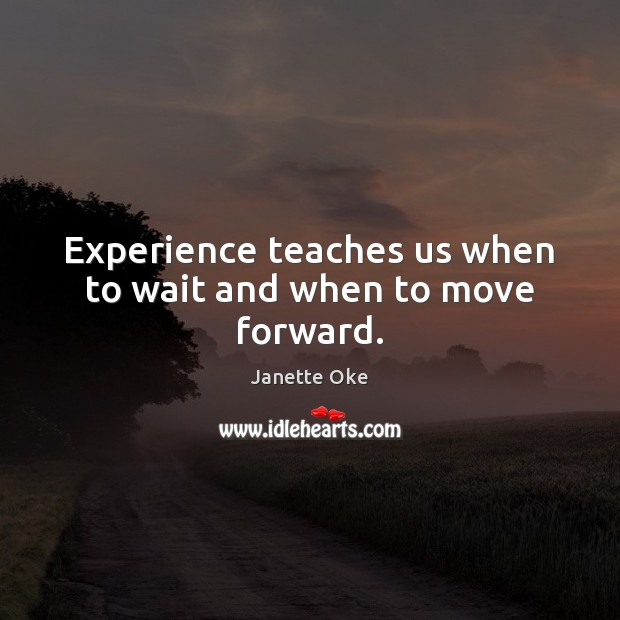 Experience teaches us when to wait and when to move forward. Janette Oke Picture Quote