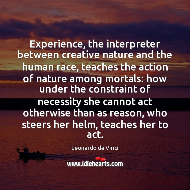 Experience, the interpreter between creative nature and the human race, teaches the Leonardo da Vinci Picture Quote