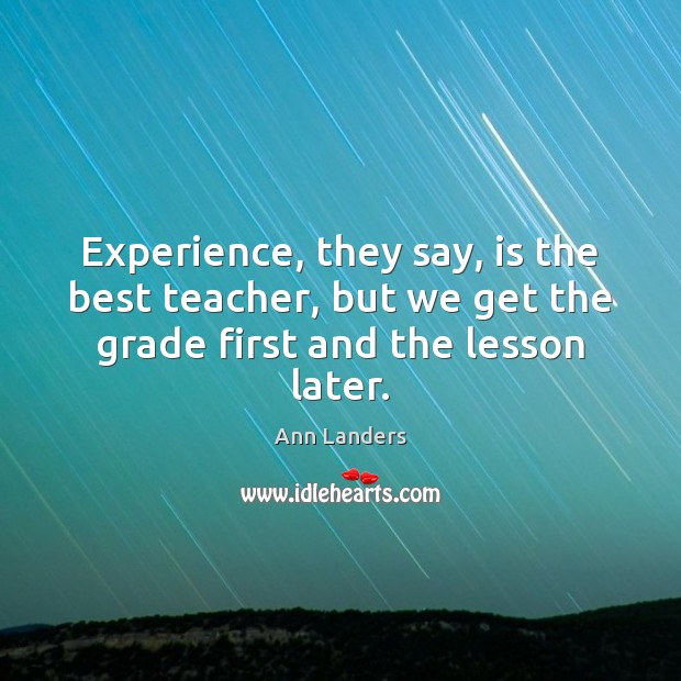 Experience, they say, is the best teacher, but we get the grade Ann Landers Picture Quote