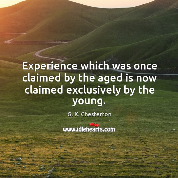 Experience which was once claimed by the aged is now claimed exclusively by the young. G. K. Chesterton Picture Quote