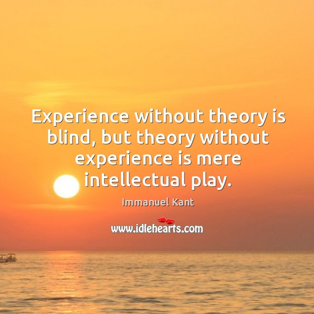 Image, Experience without theory is blind, but theory without experience is mere intellectual play.