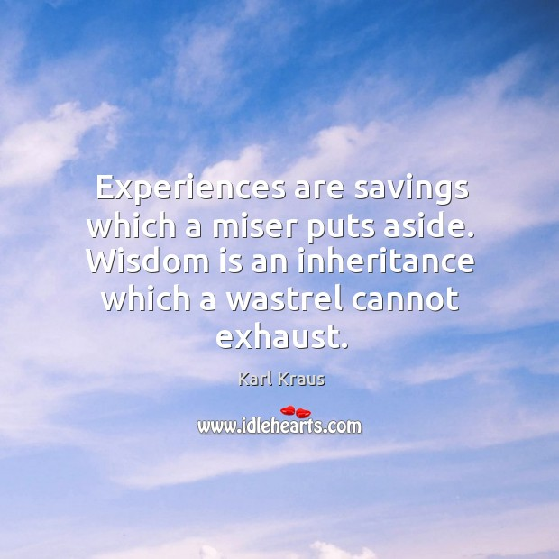 Experiences are savings which a miser puts aside. Wisdom is an inheritance which a wastrel cannot exhaust. Image