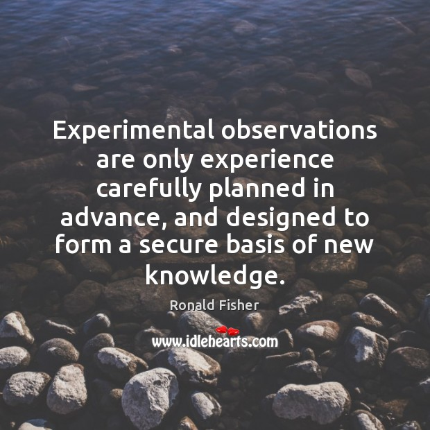 Experimental observations are only experience carefully planned in advance, and designed to Ronald Fisher Picture Quote
