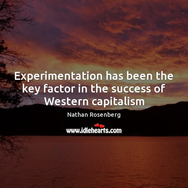 Experimentation has been the key factor in the success of Western capitalism Nathan Rosenberg Picture Quote