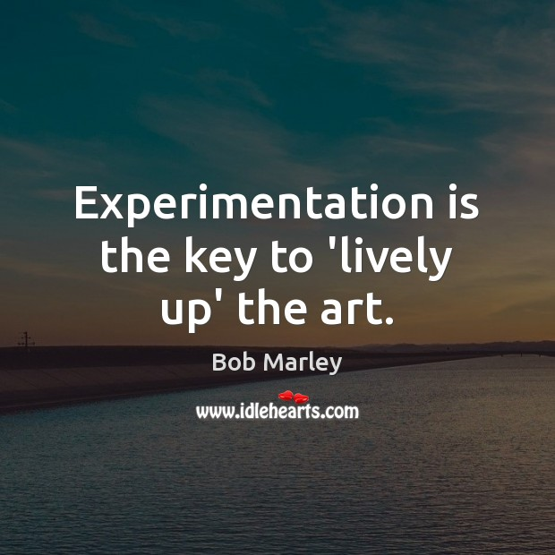 Experimentation is the key to 'lively up' the art. Bob Marley Picture Quote