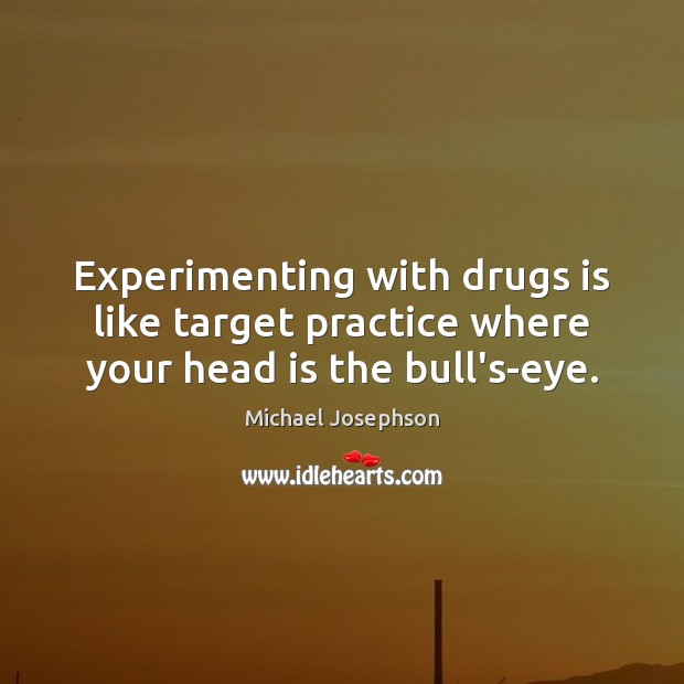 Experimenting with drugs is like target practice where your head is the bull's-eye. Michael Josephson Picture Quote