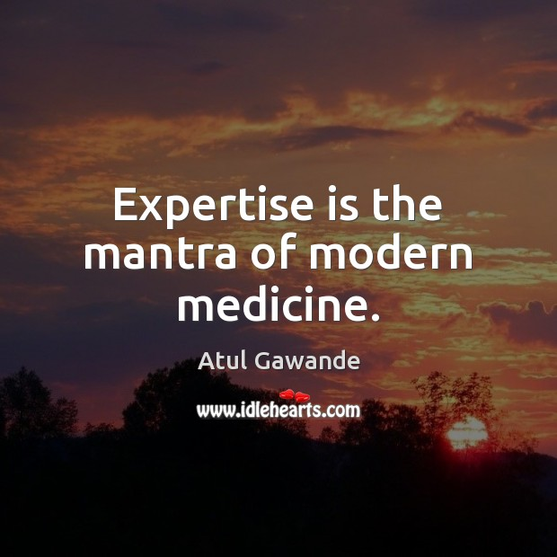Expertise is the mantra of modern medicine. Atul Gawande Picture Quote