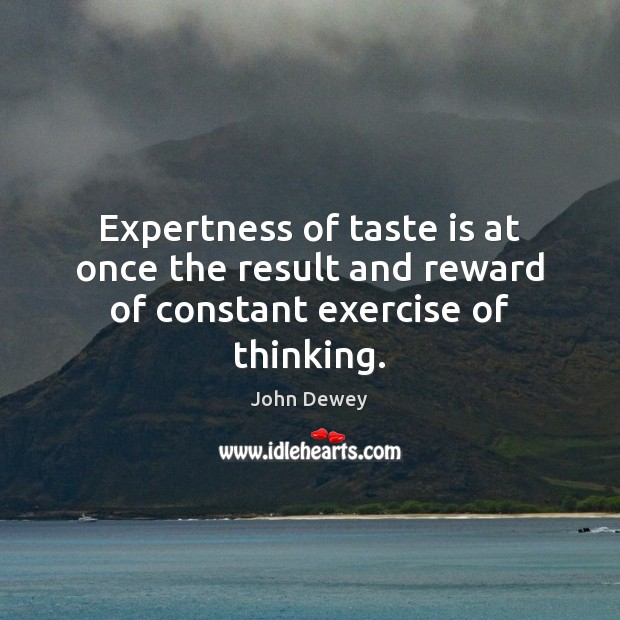 Expertness of taste is at once the result and reward of constant exercise of thinking. John Dewey Picture Quote