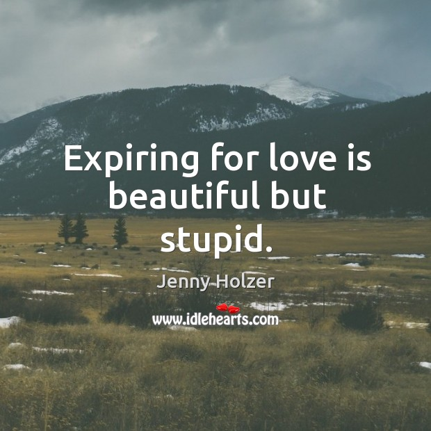 Image, Expiring for love is beautiful but stupid.