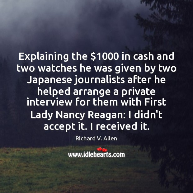 Explaining the $1000 in cash and two watches he was given by two Richard V. Allen Picture Quote