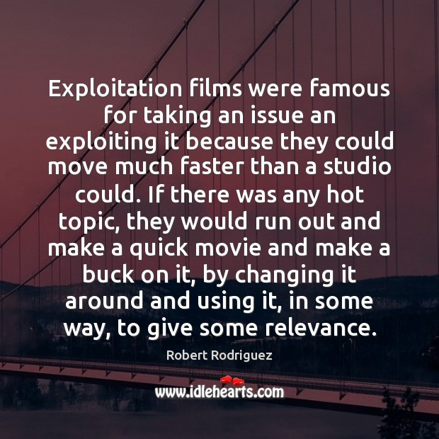 Exploitation films were famous for taking an issue an exploiting it because Robert Rodriguez Picture Quote
