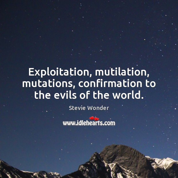 Stevie Wonder Picture Quote image saying: Exploitation, mutilation, mutations, confirmation to the evils of the world.