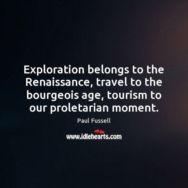 Exploration belongs to the Renaissance, travel to the bourgeois age, tourism to Paul Fussell Picture Quote