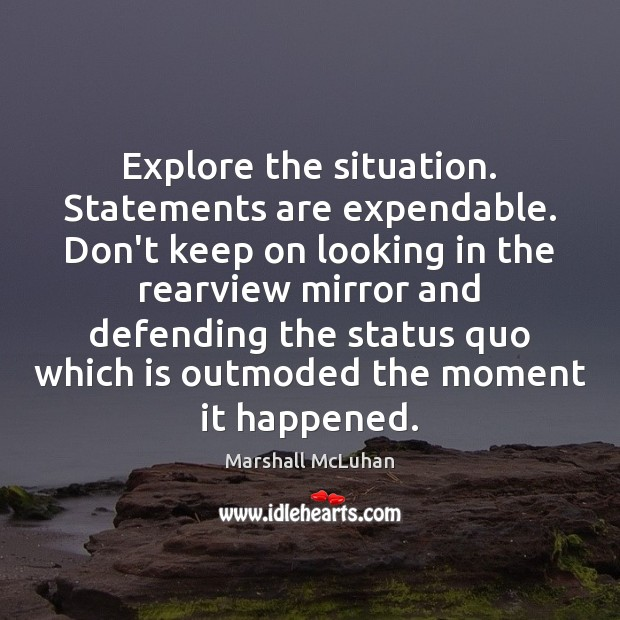 Explore the situation. Statements are expendable. Don't keep on looking in the Marshall McLuhan Picture Quote