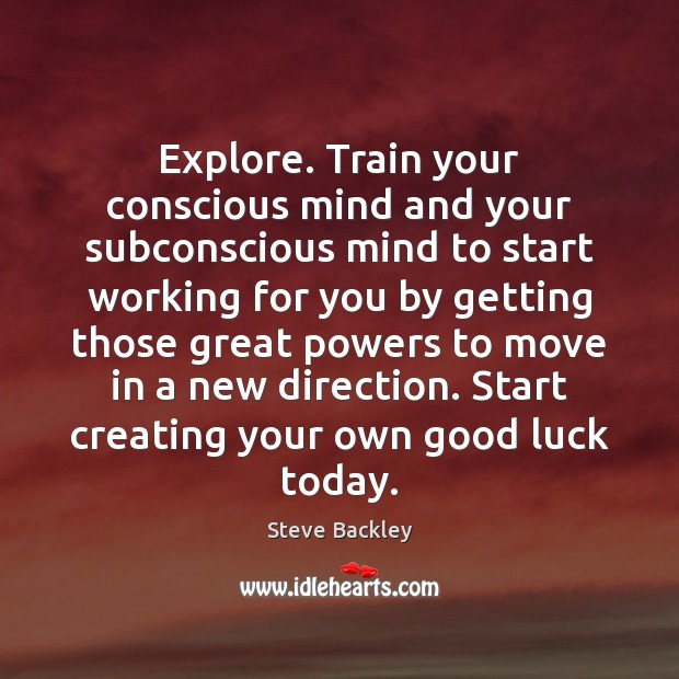 Steve Backley Picture Quote image saying: Explore. Train your conscious mind and your subconscious mind to start working