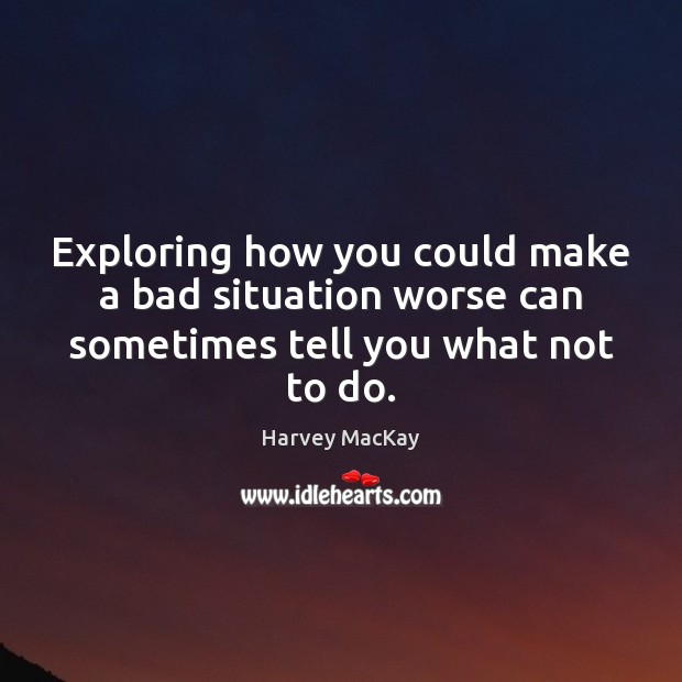 Exploring how you could make a bad situation worse can sometimes tell you what not to do. Image