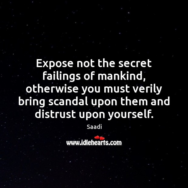 Expose not the secret failings of mankind, otherwise you must verily bring Saadi Picture Quote