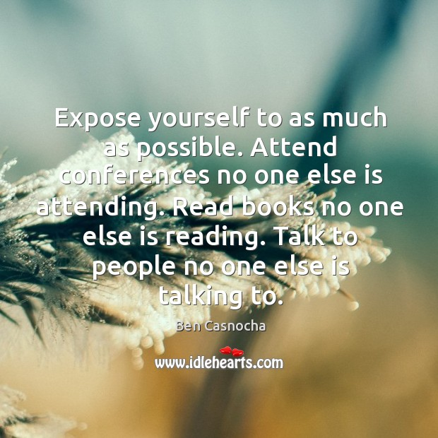Expose yourself to as much as possible. Attend conferences no one else Image