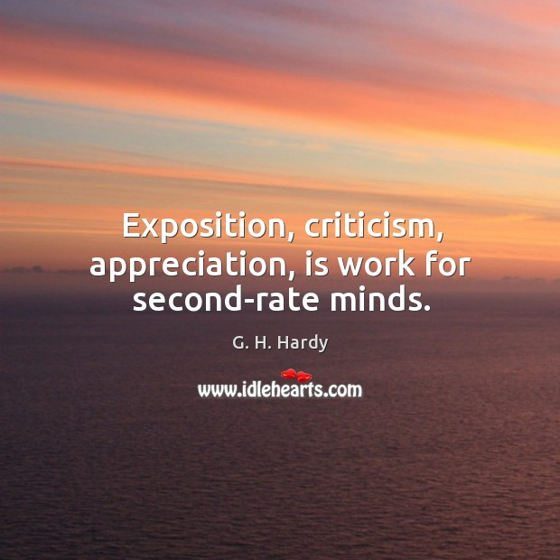 Exposition, criticism, appreciation, is work for second-rate minds. Image