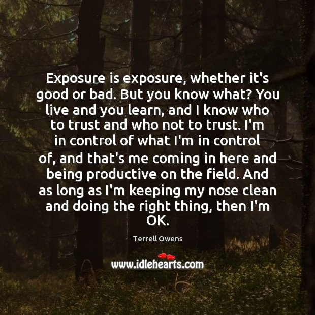 Exposure is exposure, whether it's good or bad. But you know what? Terrell Owens Picture Quote
