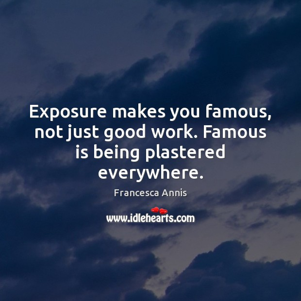 Exposure makes you famous, not just good work. Famous is being plastered everywhere. Francesca Annis Picture Quote