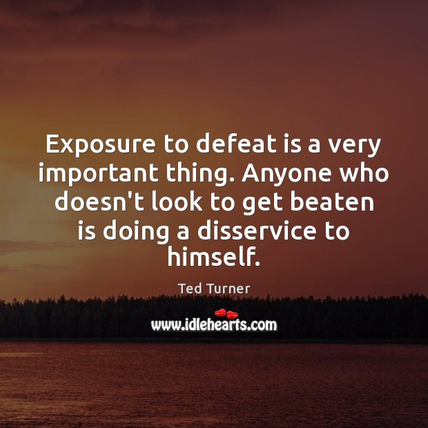 Exposure to defeat is a very important thing. Anyone who doesn't look Ted Turner Picture Quote