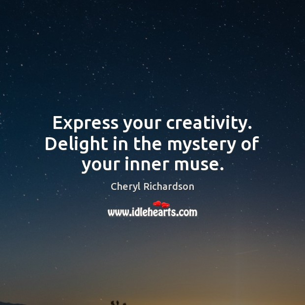 Express your creativity. Delight in the mystery of your inner muse. Cheryl Richardson Picture Quote