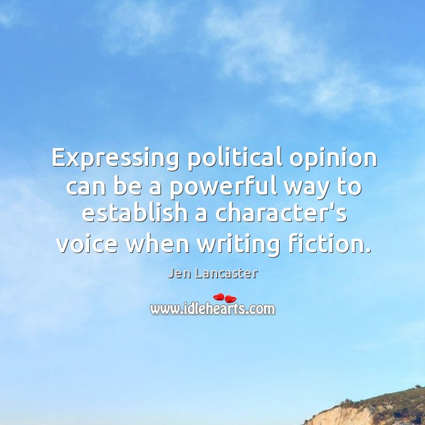 Expressing political opinion can be a powerful way to establish a character's Jen Lancaster Picture Quote