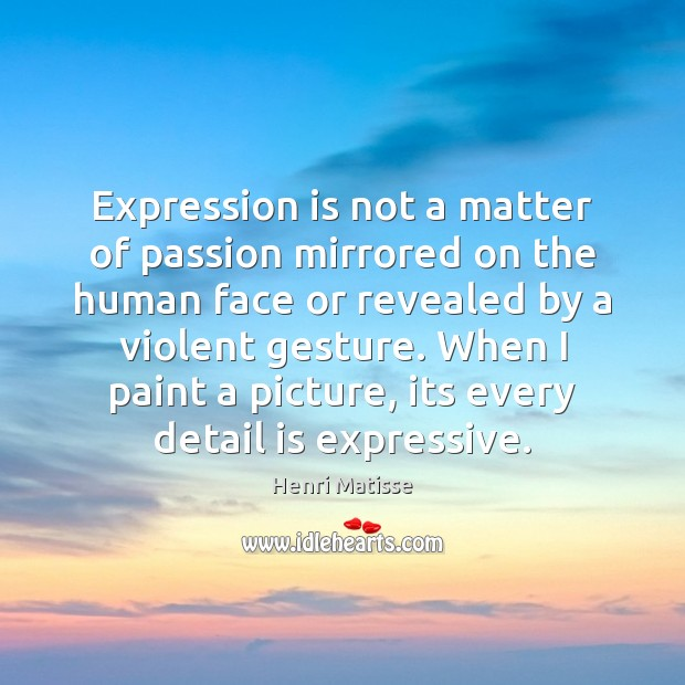 Expression is not a matter of passion mirrored on the human face Henri Matisse Picture Quote