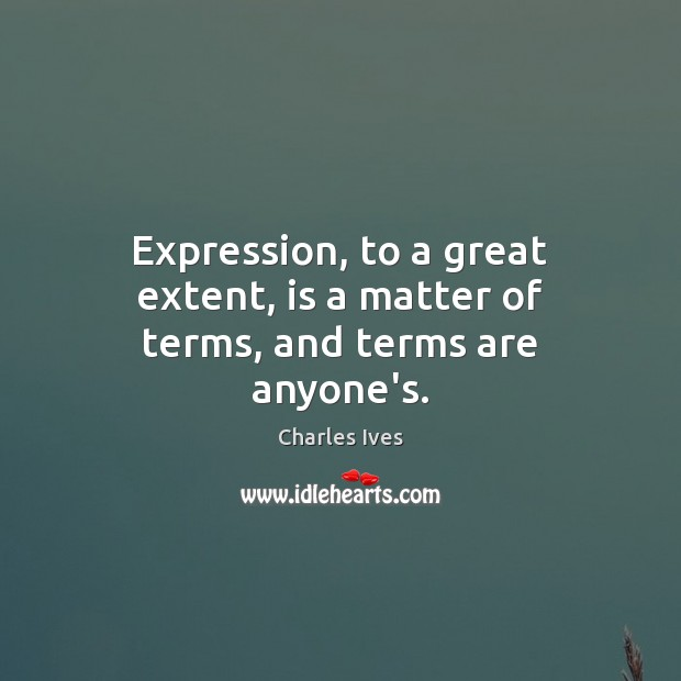 Expression, to a great extent, is a matter of terms, and terms are anyone's. Image