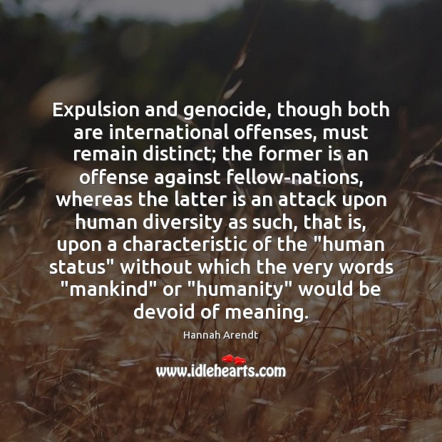 Expulsion and genocide, though both are international offenses, must remain distinct; the Hannah Arendt Picture Quote