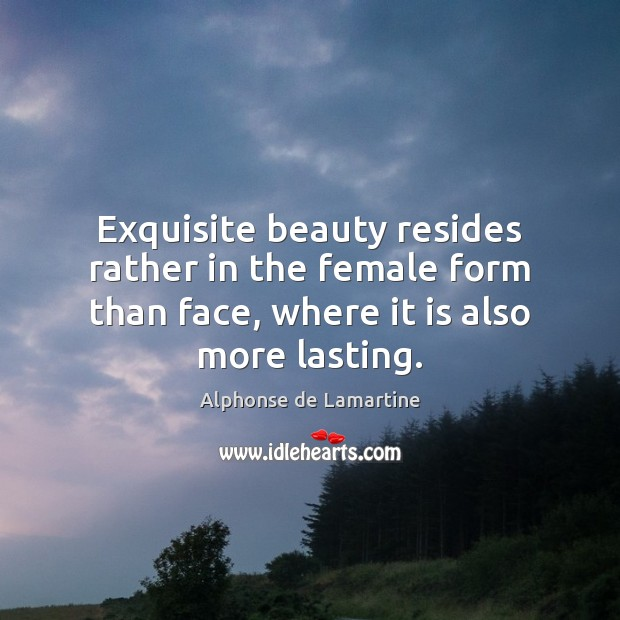 Exquisite beauty resides rather in the female form than face, where it Alphonse de Lamartine Picture Quote