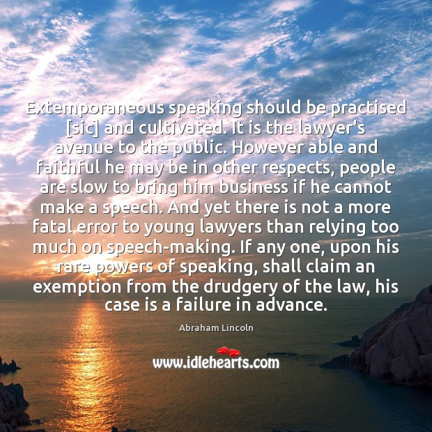 Extemporaneous speaking should be practised [sic] and cultivated. It is the lawyer's Image