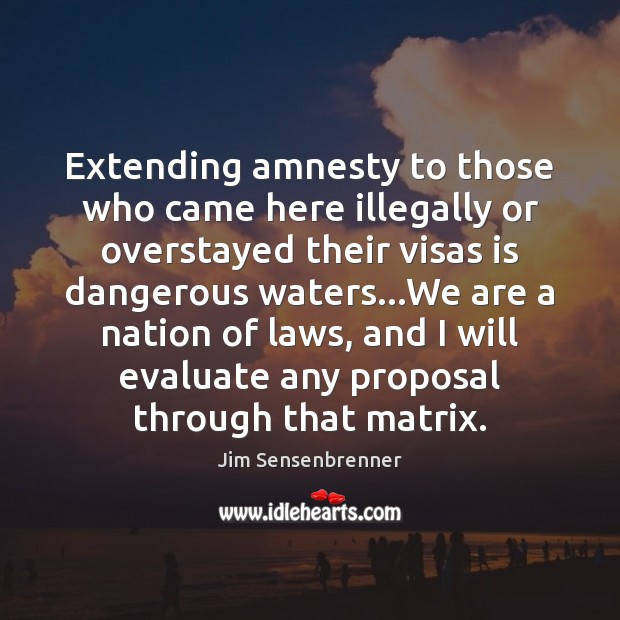 Extending amnesty to those who came here illegally or overstayed their visas Jim Sensenbrenner Picture Quote
