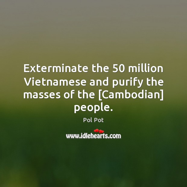 Exterminate the 50 million Vietnamese and purify the masses of the [Cambodian] people. Pol Pot Picture Quote