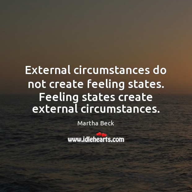 External circumstances do not create feeling states. Feeling states create external circumstances. Image
