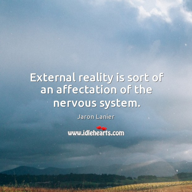 External reality is sort of an affectation of the nervous system. Image