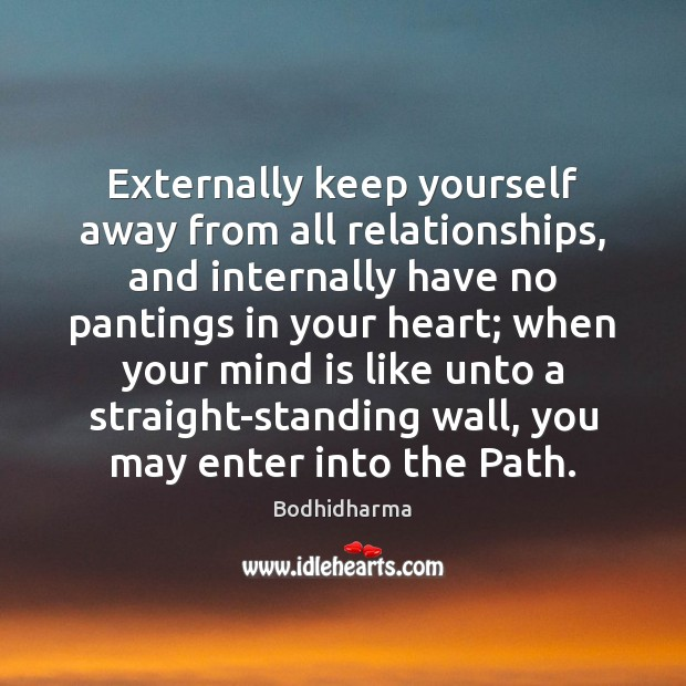 Externally keep yourself away from all relationships, and internally have no pantings Bodhidharma Picture Quote