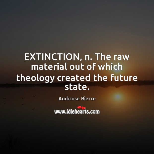 EXTINCTION, n. The raw material out of which theology created the future state. Image