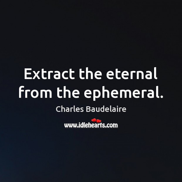 Extract the eternal from the ephemeral. Charles Baudelaire Picture Quote