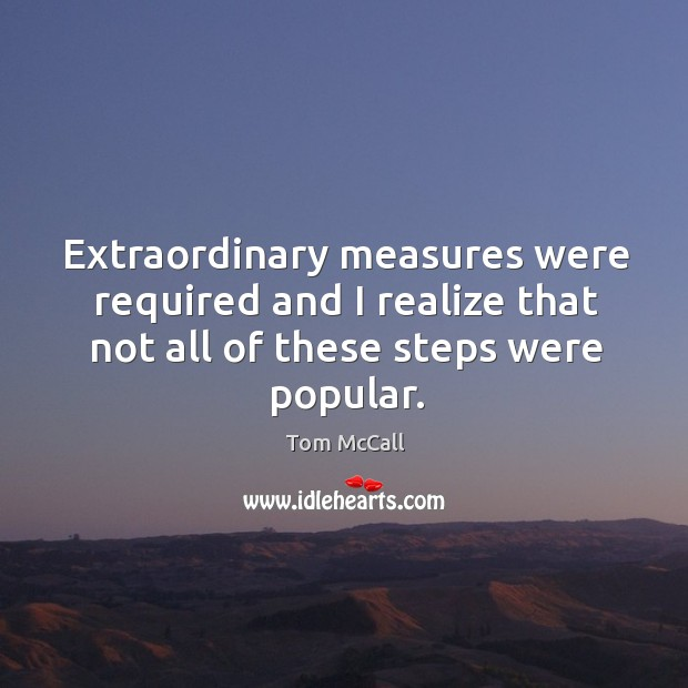 Extraordinary measures were required and I realize that not all of these steps were popular. Tom McCall Picture Quote