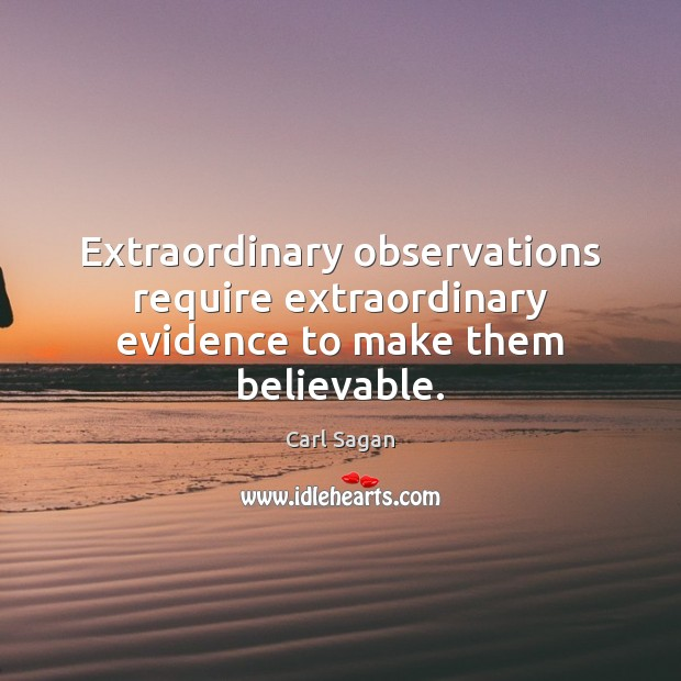 Extraordinary observations require extraordinary evidence to make them believable. Image