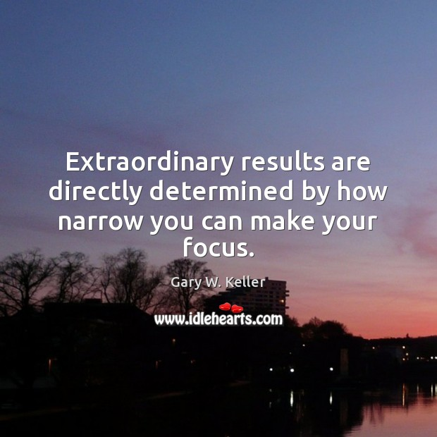 Image about Extraordinary results are directly determined by how narrow you can make your focus.